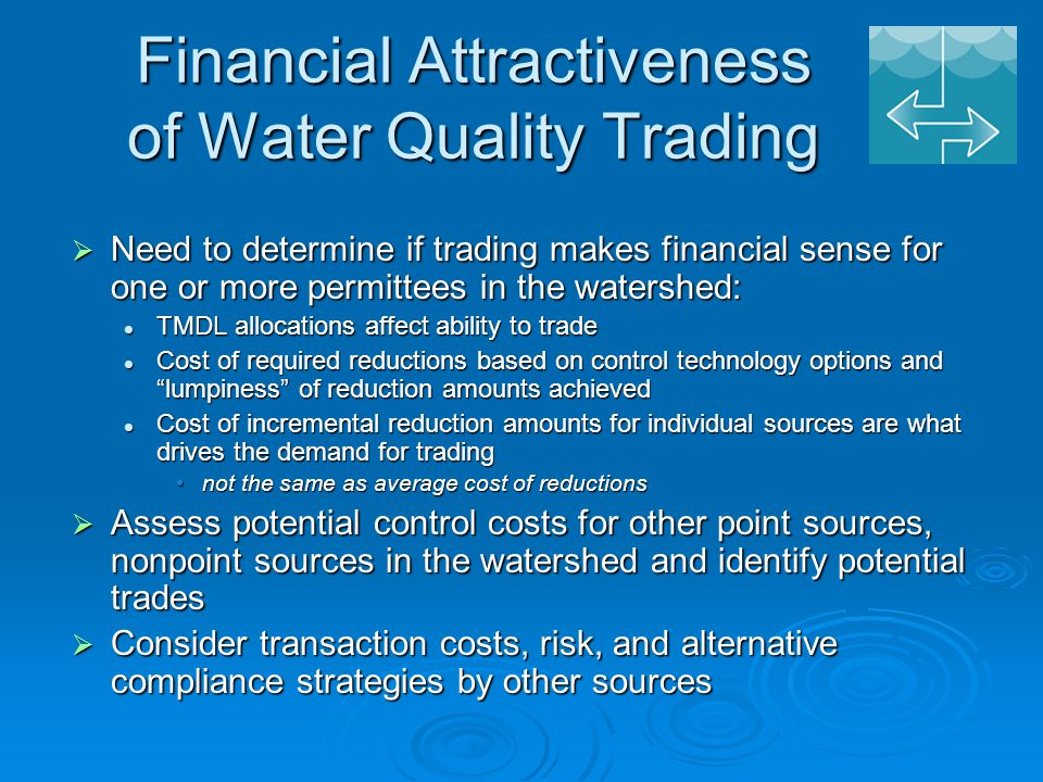 Financial Attractiveness of Water Quality Trading  Need to determine if trading makes financial sense for one or more permittees in the watershed: TMDL allocations affect ability to trade TMDL allocations affect ability to trade Cost of required reductions based on control technology options and lumpiness of reduction amounts achieved Cost of required reductions based on control technology options and lumpiness of reduction amounts achieved Cost of incremental reduction amounts for individual sources are what drives the demand for trading Cost of incremental reduction amounts for individual sources are what drives the demand for trading not the same as average cost of reductionsnot the same as average cost of reductions  Assess potential control costs for other point sources, nonpoint sources in the watershed and identify potential trades  Consider transaction costs, risk, and alternative compliance strategies by other sources