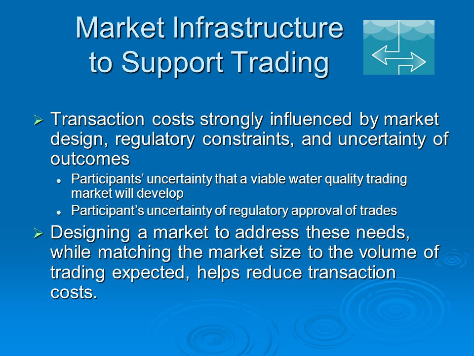 Market Infrastructure to Support Trading  Transaction costs strongly influenced by market design, regulatory constraints, and uncertainty of outcomes Participants' uncertainty that a viable water quality trading market will develop Participants' uncertainty that a viable water quality trading market will develop Participant's uncertainty of regulatory approval of trades Participant's uncertainty of regulatory approval of trades  Designing a market to address these needs, while matching the market size to the volume of trading expected, helps reduce transaction costs.