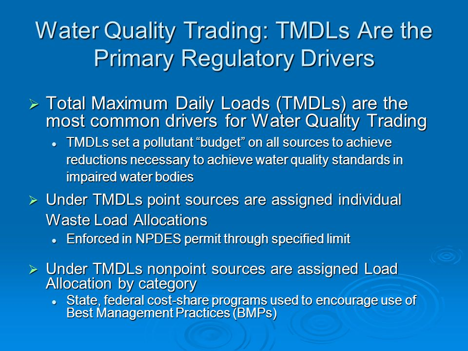 Water Quality Trading: TMDLs Are the Primary Regulatory Drivers  Total Maximum Daily Loads (TMDLs) are the most common drivers for Water Quality Trading TMDLs set a pollutant budget on all sources to achieve reductions necessary to achieve water quality standards in impaired water bodies TMDLs set a pollutant budget on all sources to achieve reductions necessary to achieve water quality standards in impaired water bodies  Under TMDLs point sources are assigned individual Waste Load Allocations Enforced in NPDES permit through specified limit Enforced in NPDES permit through specified limit  Under TMDLs nonpoint sources are assigned Load Allocation by category State, federal cost-share programs used to encourage use of Best Management Practices (BMPs) State, federal cost-share programs used to encourage use of Best Management Practices (BMPs)