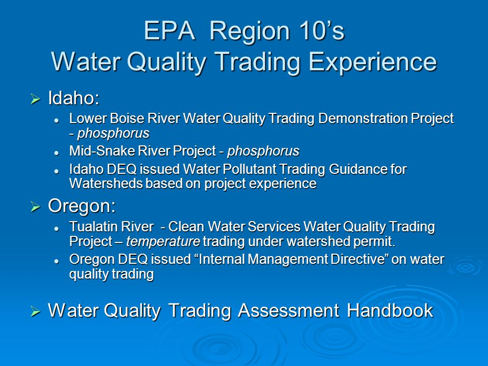 EPA Region 10's Water Quality Trading Experience  Idaho: Lower Boise River Water Quality Trading Demonstration Project - phosphorus Lower Boise River Water Quality Trading Demonstration Project - phosphorus Mid-Snake River Project - phosphorus Mid-Snake River Project - phosphorus Idaho DEQ issued Water Pollutant Trading Guidance for Watersheds based on project experience Idaho DEQ issued Water Pollutant Trading Guidance for Watersheds based on project experience  Oregon: Tualatin River - Clean Water Services Water Quality Trading Project – temperature trading under watershed permit.