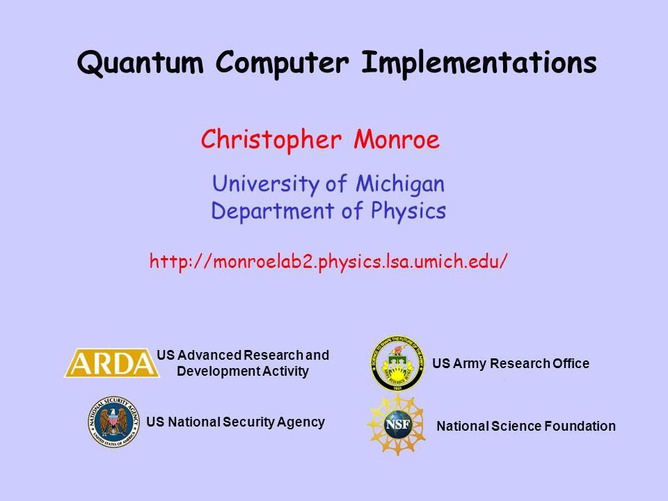 Quantum Computer Implementations University of Michigan Department of Physics http://monroelab2.physics.lsa.umich.edu/ Christopher Monroe US Advanced