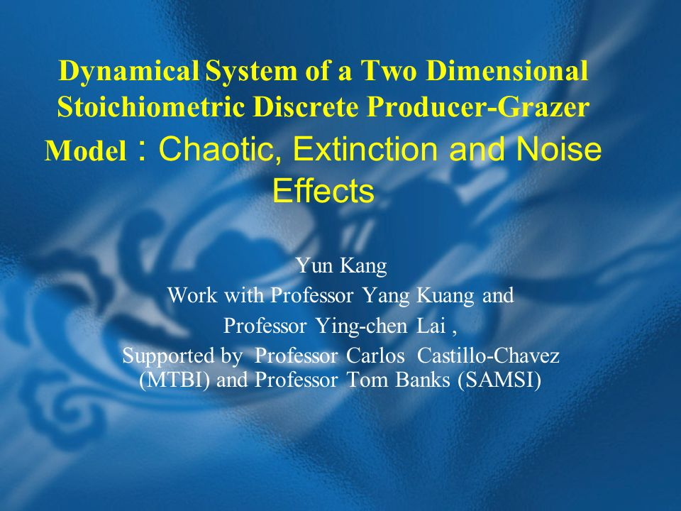 Dynamical System of a Two Dimensional Stoichiometric Discrete Producer-Grazer Model : Chaotic, Extinction and Noise Effects Yun Kang Work with Professor Yang Kuang and Professor Ying-chen Lai, Supported by Professor Carlos Castillo-Chavez (MTBI) and Professor Tom Banks (SAMSI)
