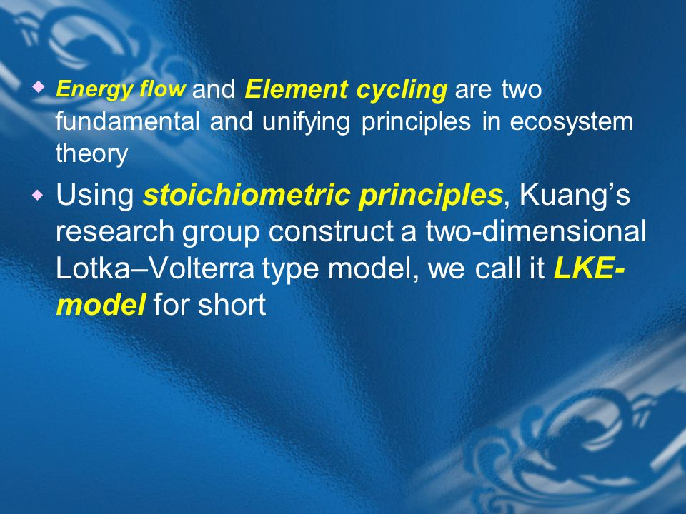  Energy flow and Element cycling are two fundamental and unifying principles in ecosystem theory  Using stoichiometric principles, Kuang's research