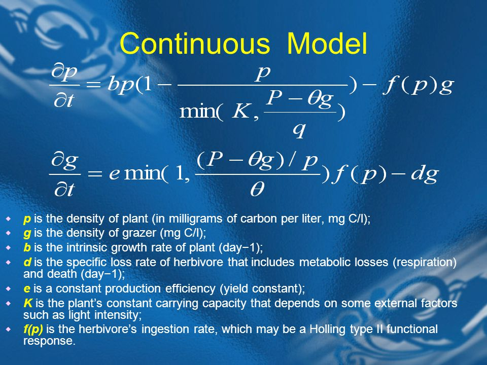 Continuous Model  p is the density of plant (in milligrams of carbon per liter, mg C/l);  g is the density of grazer (mg C/l);  b is the intrinsic growth rate of plant (day−1);  d is the specific loss rate of herbivore that includes metabolic losses (respiration) and death (day−1);  e is a constant production efficiency (yield constant);  K is the plant's constant carrying capacity that depends on some external factors such as light intensity;  f(p) is the herbivore's ingestion rate, which may be a Holling type II functional response.