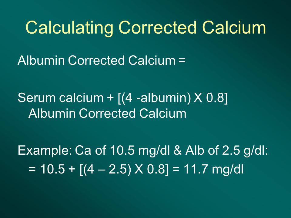 Calculating Corrected Calcium Albumin Corrected Calcium = Serum calcium + [(4 -albumin) X 0.8] Albumin Corrected Calcium Example: Ca of 10.5 mg/dl & Alb of 2.5 g/dl: = 10.5 + [(4 – 2.5) X 0.8] = 11.7 mg/dl