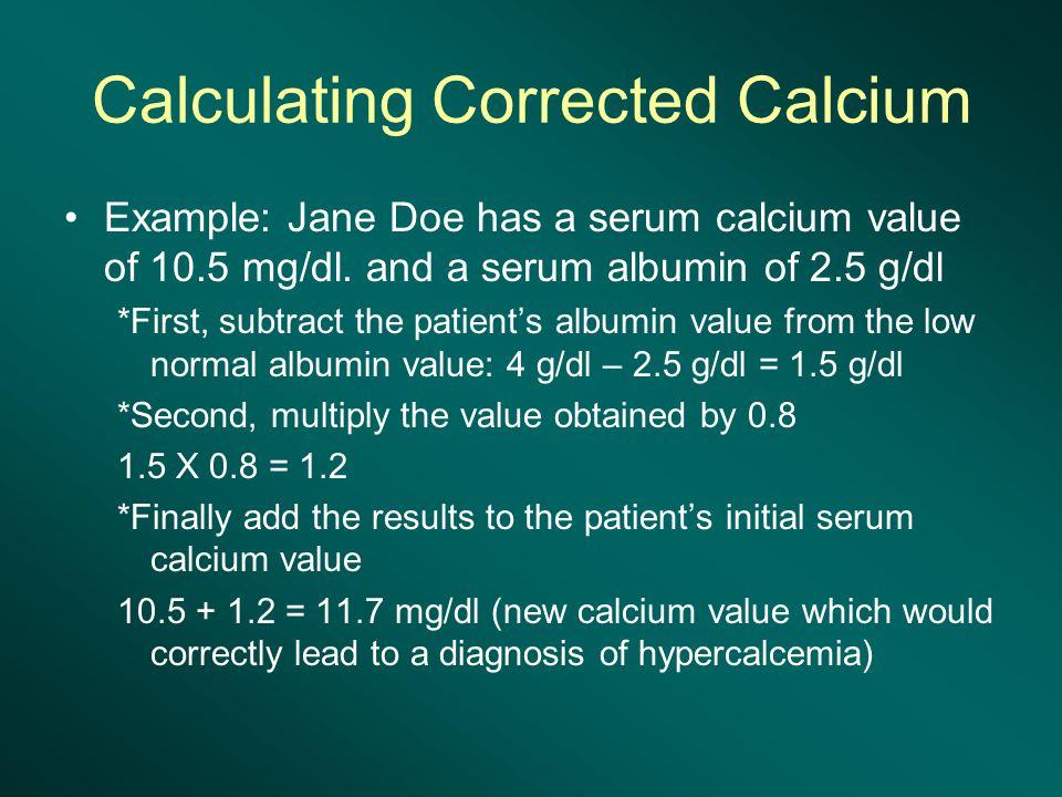 Calculating Corrected Calcium Example: Jane Doe has a serum calcium value of 10.5 mg/dl.