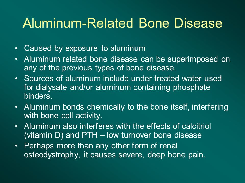 Aluminum-Related Bone Disease Caused by exposure to aluminum Aluminum related bone disease can be superimposed on any of the previous types of bone disease.