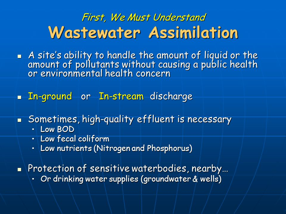 First, We Must Understand Wastewater Assimilation A site's ability to handle the amount of liquid or the amount of pollutants without causing a public health or environmental health concern A site's ability to handle the amount of liquid or the amount of pollutants without causing a public health or environmental health concern In-ground or In-stream discharge In-ground or In-stream discharge Sometimes, high-quality effluent is necessary Sometimes, high-quality effluent is necessary Low BODLow BOD Low fecal coliformLow fecal coliform Low nutrients (Nitrogen and Phosphorus)Low nutrients (Nitrogen and Phosphorus) Protection of sensitive waterbodies, nearby… Protection of sensitive waterbodies, nearby… Or drinking water supplies (groundwater & wells)Or drinking water supplies (groundwater & wells)