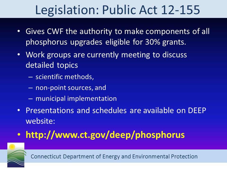 Connecticut Department of Energy and Environmental Protection Legislation: Public Act 12-155 Gives CWF the authority to make components of all phosphorus upgrades eligible for 30% grants.