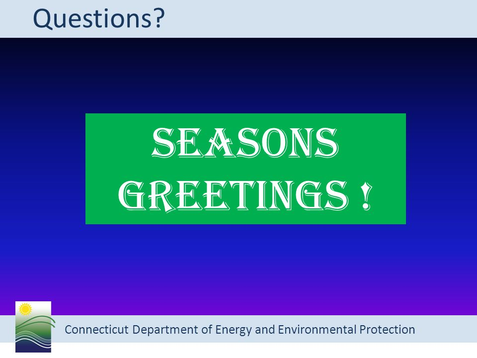 Connecticut Department of Energy and Environmental Protection Questions? SEASONS GREETINGS !