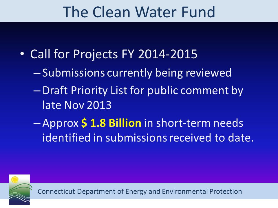 Connecticut Department of Energy and Environmental Protection The Clean Water Fund Call for Projects FY 2014-2015 – Submissions currently being reviewed – Draft Priority List for public comment by late Nov 2013 – Approx $ 1.8 Billion in short-term needs identified in submissions received to date.