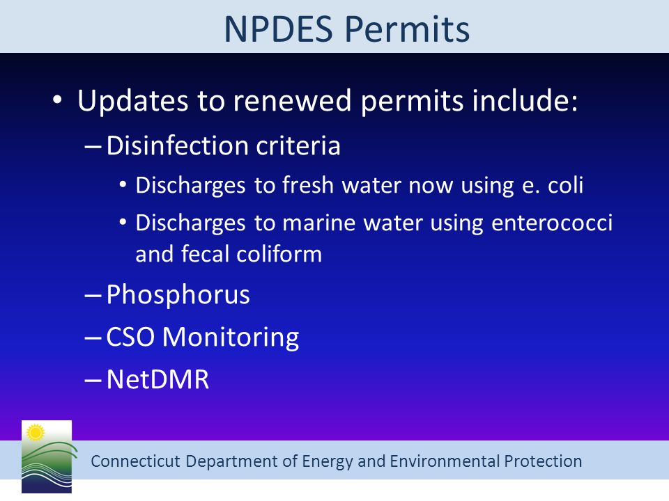 Connecticut Department of Energy and Environmental Protection NPDES Permits Updates to renewed permits include: – Disinfection criteria Discharges to