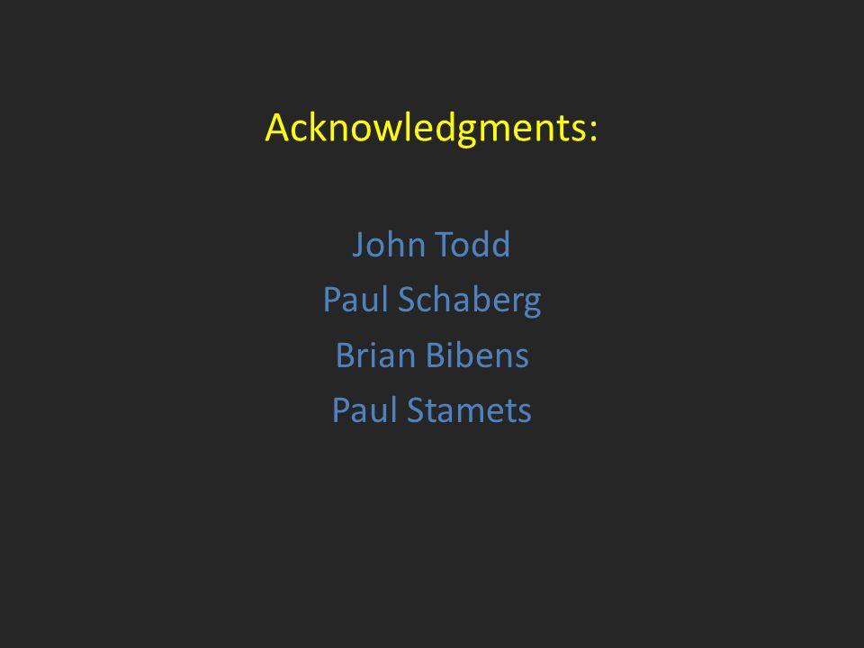 Acknowledgments: John Todd Paul Schaberg Brian Bibens Paul Stamets