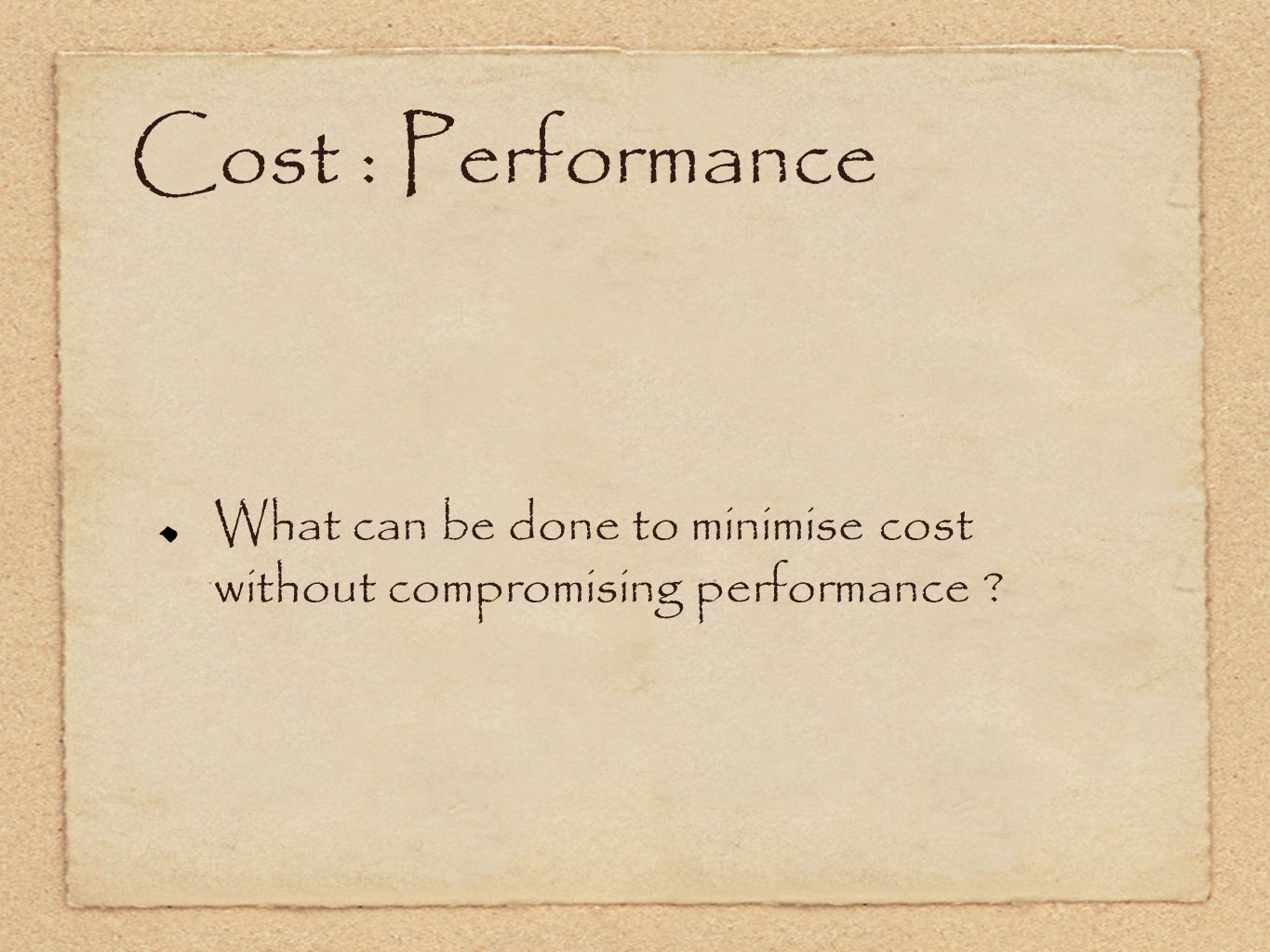 Cost : Performance What can be done to minimise cost without compromising performance