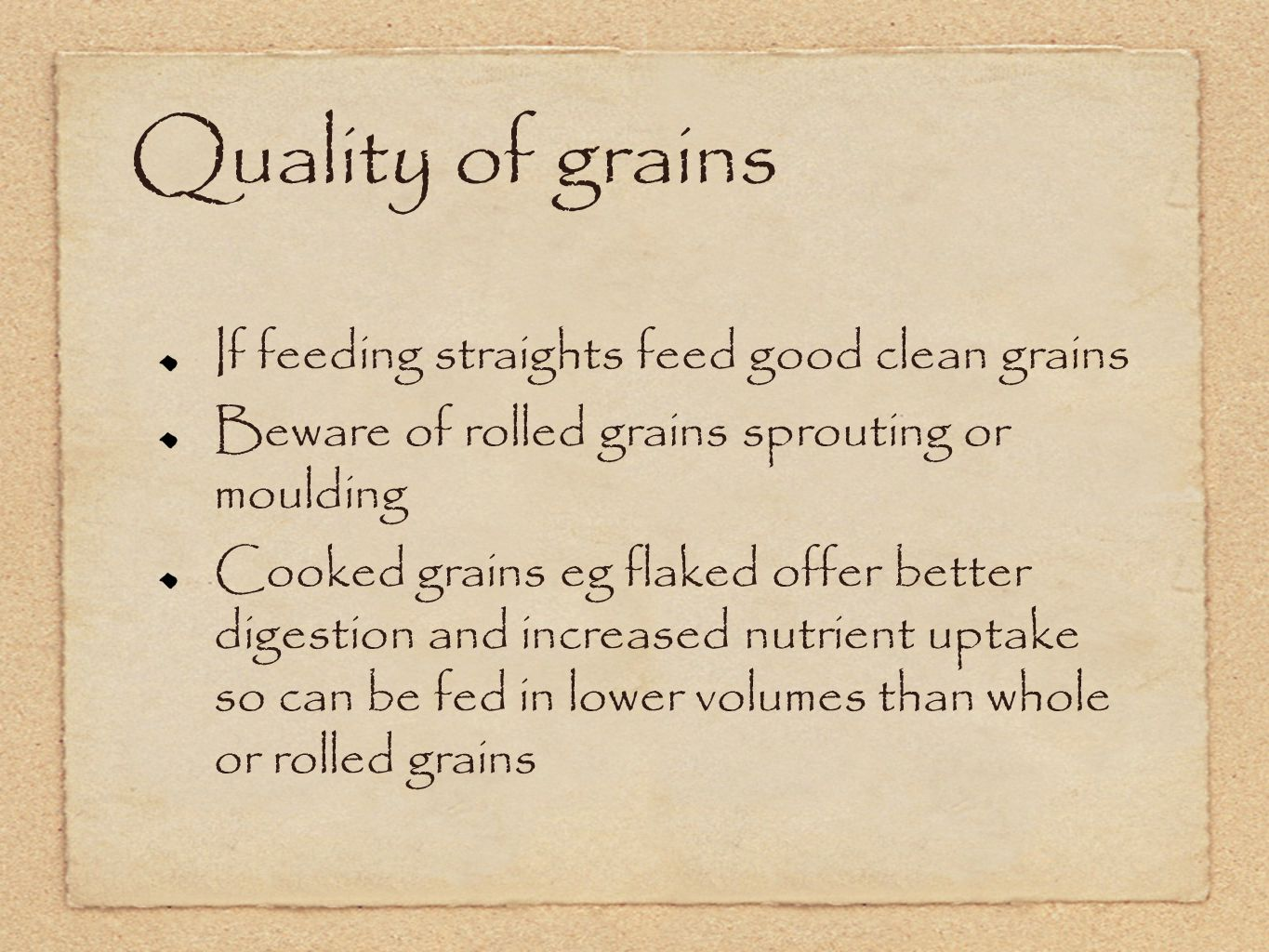 Quality of grains If feeding straights feed good clean grains Beware of rolled grains sprouting or moulding Cooked grains eg flaked offer better digestion and increased nutrient uptake so can be fed in lower volumes than whole or rolled grains