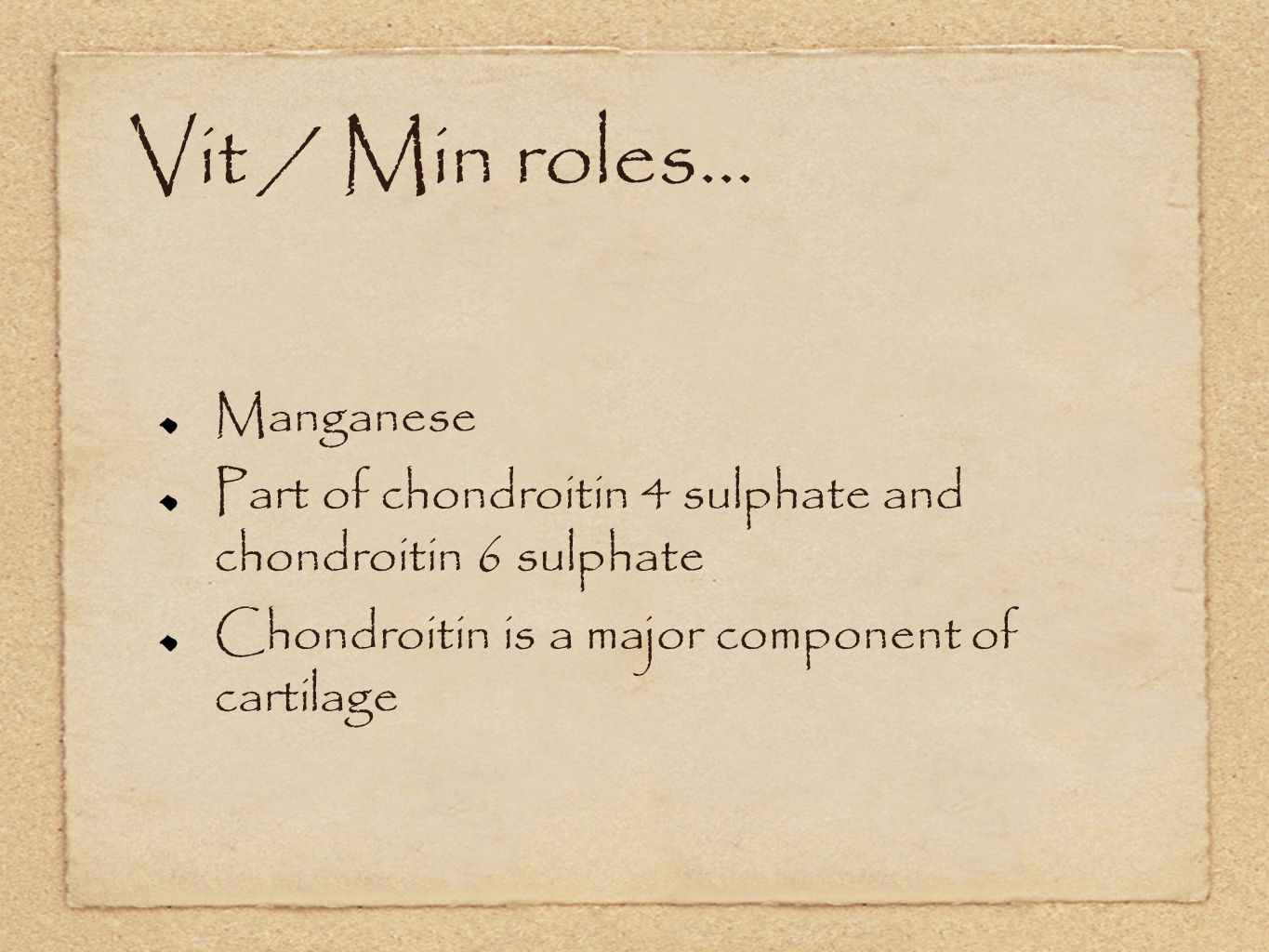 Vit / Min roles... Manganese Part of chondroitin 4 sulphate and chondroitin 6 sulphate Chondroitin is a major component of cartilage