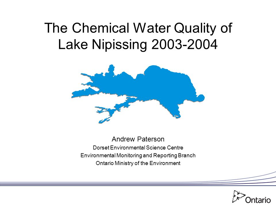 The Chemical Water Quality of Lake Nipissing 2003-2004 Andrew Paterson Dorset Environmental Science Centre Environmental Monitoring and Reporting Branch Ontario Ministry of the Environment