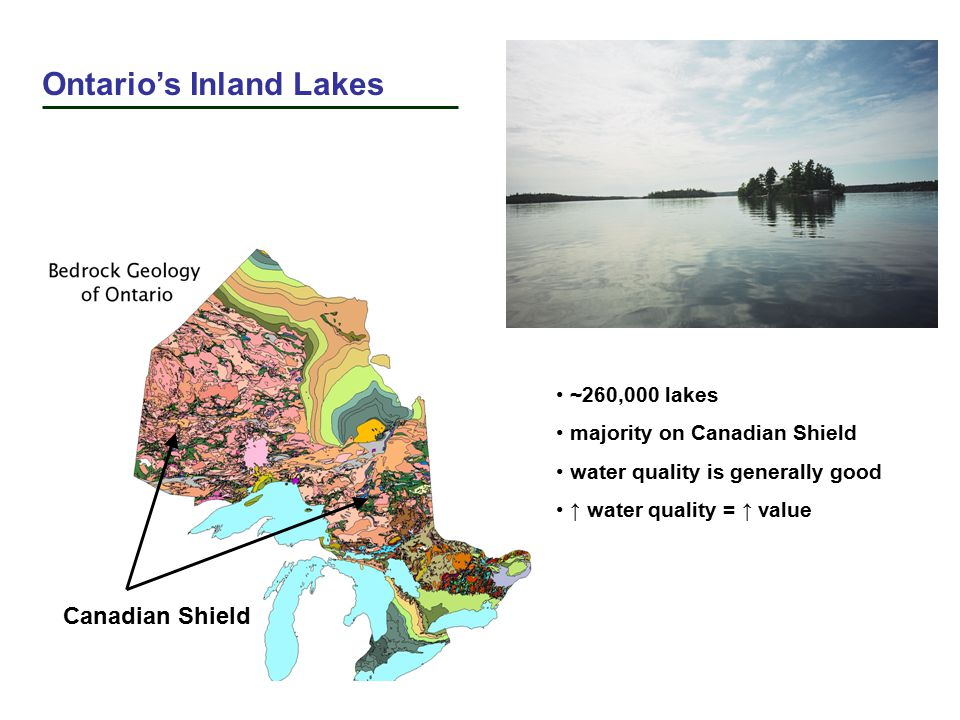 Canadian Shield Ontario's Inland Lakes ~260,000 lakes majority on Canadian Shield water quality is generally good ↑ water quality = ↑ value