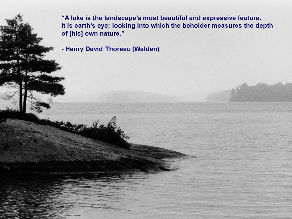 """""""A lake is the landscape's most beautiful and expressive feature. It is earth's eye; looking into which the beholder measures the depth of [his] own n"""