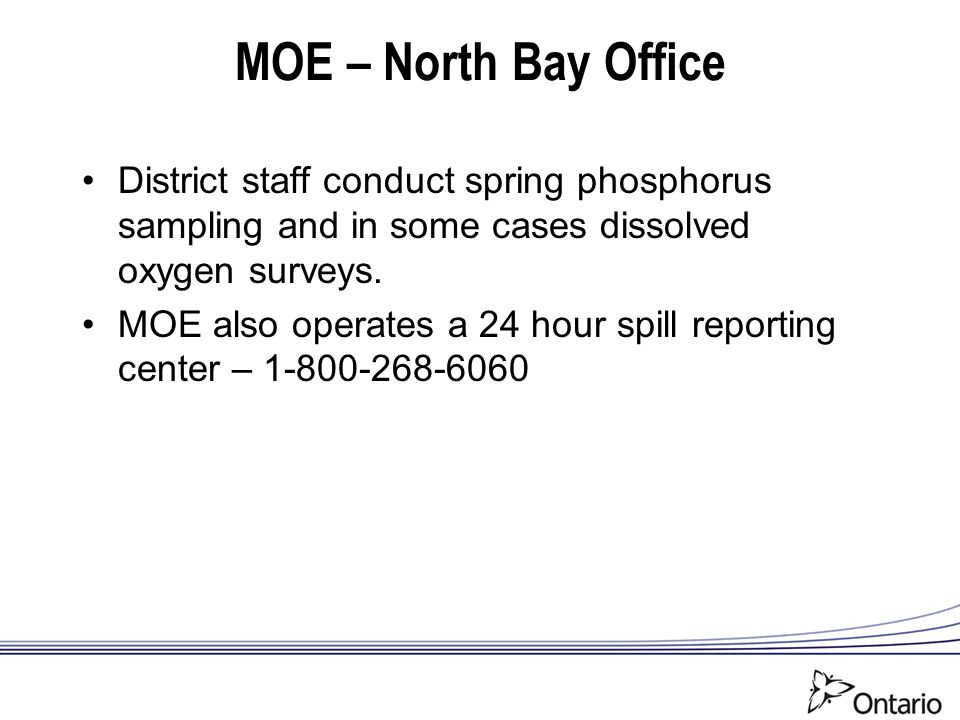MOE – North Bay Office District staff conduct spring phosphorus sampling and in some cases dissolved oxygen surveys. MOE also operates a 24 hour spill