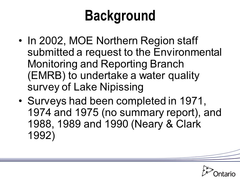 Background In 2002, MOE Northern Region staff submitted a request to the Environmental Monitoring and Reporting Branch (EMRB) to undertake a water quality survey of Lake Nipissing Surveys had been completed in 1971, 1974 and 1975 (no summary report), and 1988, 1989 and 1990 (Neary & Clark 1992)