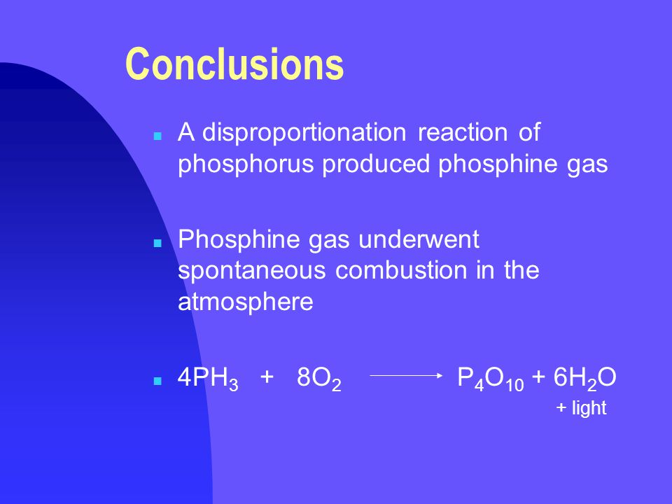 Conclusions n A disproportionation reaction of phosphorus produced phosphine gas n Phosphine gas underwent spontaneous combustion in the atmosphere n