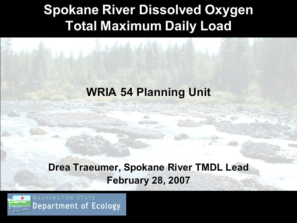 Spokane River Dissolved Oxygen Total Maximum Daily Load WRIA 54 Planning Unit Drea Traeumer, Spokane River TMDL Lead February 28, 2007