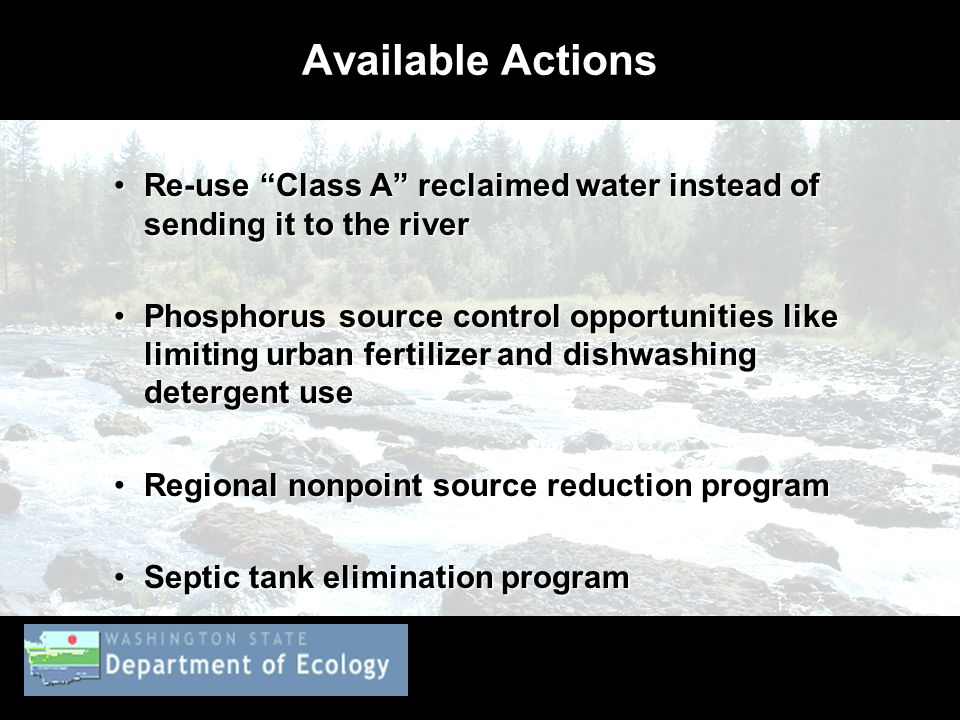 Available Actions Re-use Class A reclaimed water instead of sending it to the riverRe-use Class A reclaimed water instead of sending it to the river Phosphorus source control opportunities like limiting urban fertilizer and dishwashing detergent usePhosphorus source control opportunities like limiting urban fertilizer and dishwashing detergent use Regional nonpoint source reduction programRegional nonpoint source reduction program Septic tank elimination programSeptic tank elimination program
