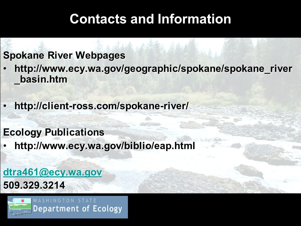 Contacts and Information Spokane River Webpages http://www.ecy.wa.gov/geographic/spokane/spokane_river _basin.htmhttp://www.ecy.wa.gov/geographic/spokane/spokane_river _basin.htm http://client-ross.com/spokane-river/http://client-ross.com/spokane-river/ Ecology Publications http://www.ecy.wa.gov/biblio/eap.htmlhttp://www.ecy.wa.gov/biblio/eap.html dtra461@ecy.wa.gov 509.329.3214