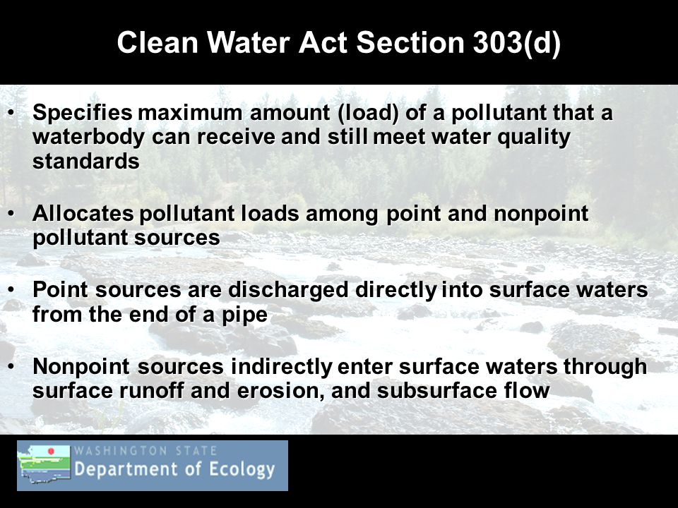 Clean Water Act Section 303(d) Specifies maximum amount (load) of a pollutant that a waterbody can receive and still meet water quality standardsSpecifies maximum amount (load) of a pollutant that a waterbody can receive and still meet water quality standards Allocates pollutant loads among point and nonpoint pollutant sourcesAllocates pollutant loads among point and nonpoint pollutant sources Point sources are discharged directly into surface waters from the end of a pipePoint sources are discharged directly into surface waters from the end of a pipe Nonpoint sources indirectly enter surface waters through surface runoff and erosion, and subsurface flowNonpoint sources indirectly enter surface waters through surface runoff and erosion, and subsurface flow