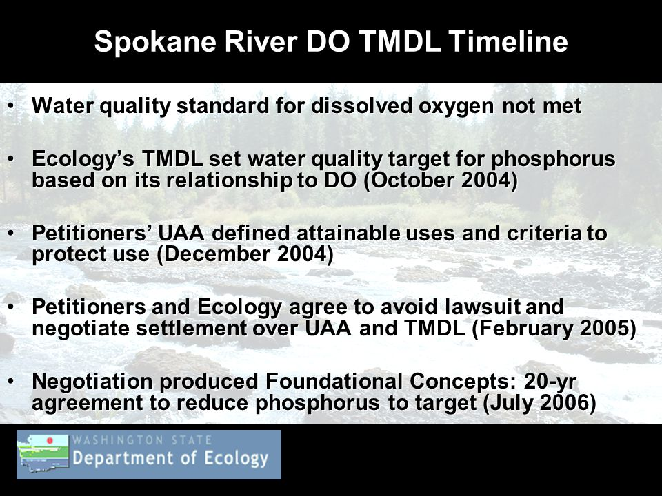 Spokane River DO TMDL Timeline Water quality standard for dissolved oxygen not metWater quality standard for dissolved oxygen not met Ecology's TMDL set water quality target for phosphorus based on its relationship to DO (October 2004)Ecology's TMDL set water quality target for phosphorus based on its relationship to DO (October 2004) Petitioners' UAA defined attainable uses and criteria to protect use (December 2004)Petitioners' UAA defined attainable uses and criteria to protect use (December 2004) Petitioners and Ecology agree to avoid lawsuit and negotiate settlement over UAA and TMDL (February 2005)Petitioners and Ecology agree to avoid lawsuit and negotiate settlement over UAA and TMDL (February 2005) Negotiation produced Foundational Concepts: 20-yr agreement to reduce phosphorus to target (July 2006)Negotiation produced Foundational Concepts: 20-yr agreement to reduce phosphorus to target (July 2006)