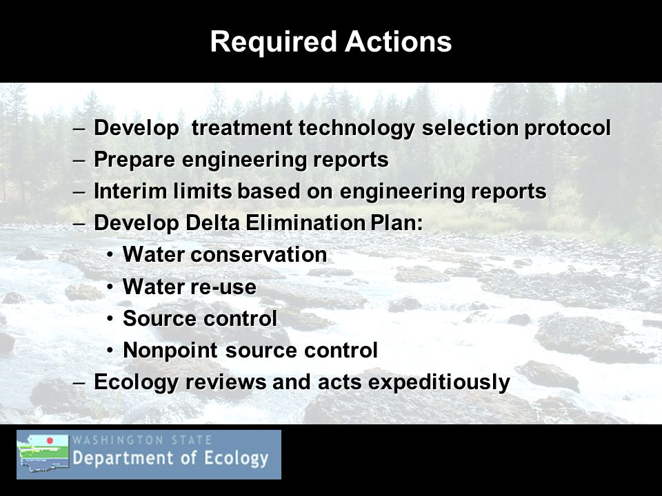 Required Actions –Develop treatment technology selection protocol –Prepare engineering reports –Interim limits based on engineering reports –Develop Delta Elimination Plan: Water conservationWater conservation Water re-useWater re-use Source controlSource control Nonpoint source controlNonpoint source control –Ecology reviews and acts expeditiously