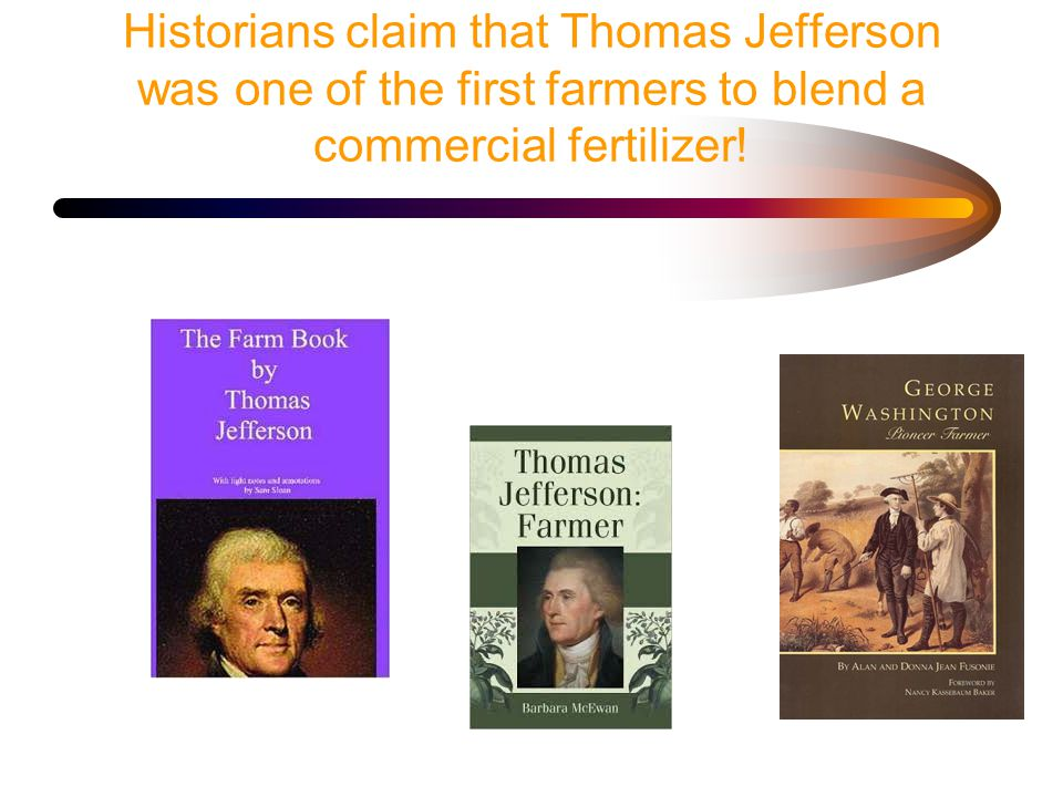 Historians claim that Thomas Jefferson was one of the first farmers to blend a commercial fertilizer!