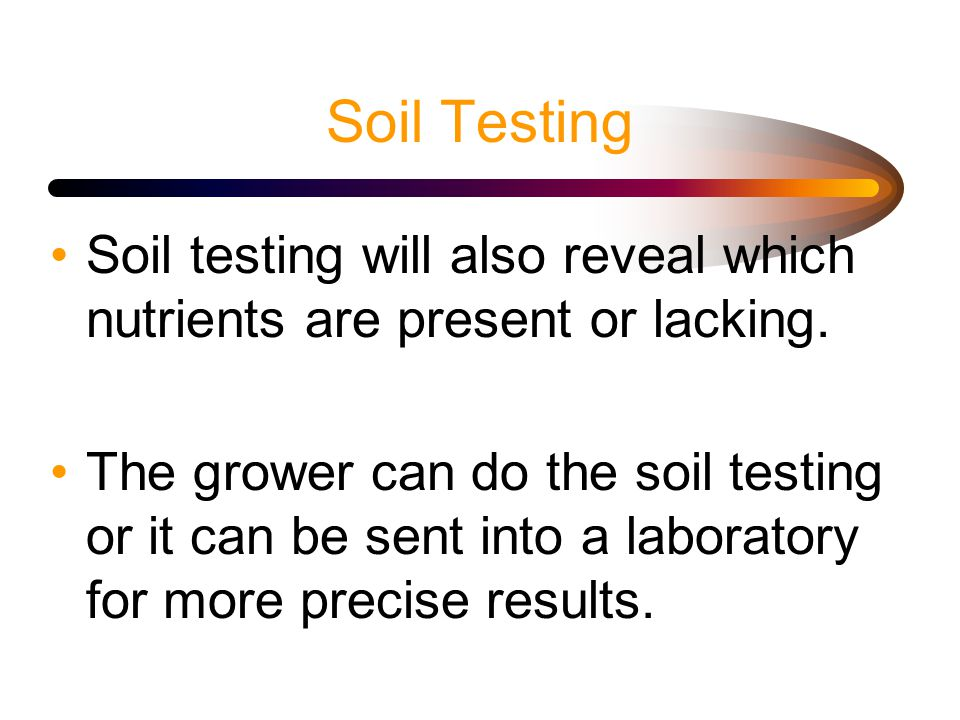 Soil Testing Soil testing will also reveal which nutrients are present or lacking.