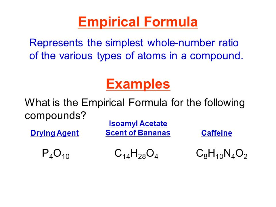 Empirical Formula Represents the simplest whole-number ratio of the various types of atoms in a compound. What is the Empirical Formula for the follow