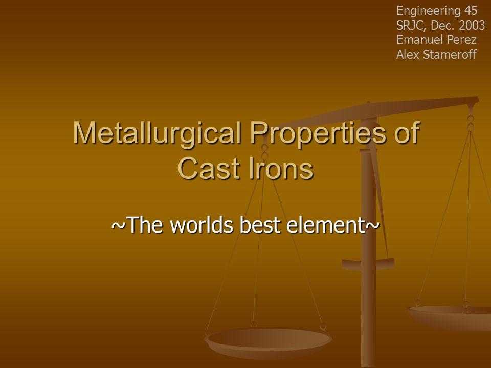 Metallurgical Properties of Cast Irons ~The worlds best element~ Engineering 45 SRJC, Dec. 2003 Emanuel Perez Alex Stameroff