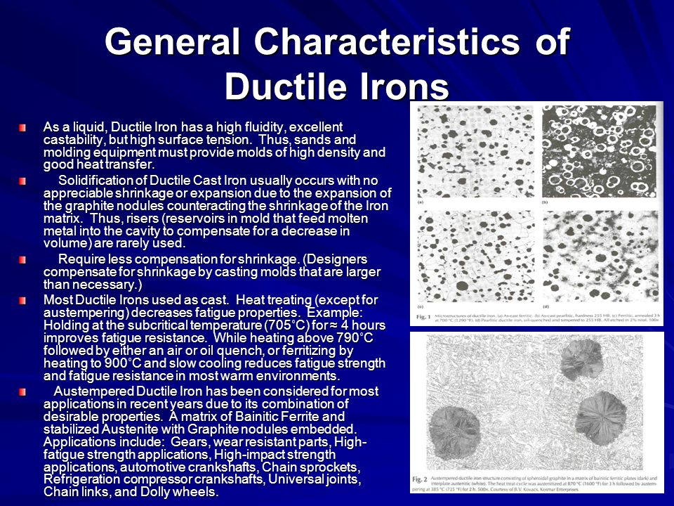 General Characteristics of Ductile Irons As a liquid, Ductile Iron has a high fluidity, excellent castability, but high surface tension. Thus, sands a