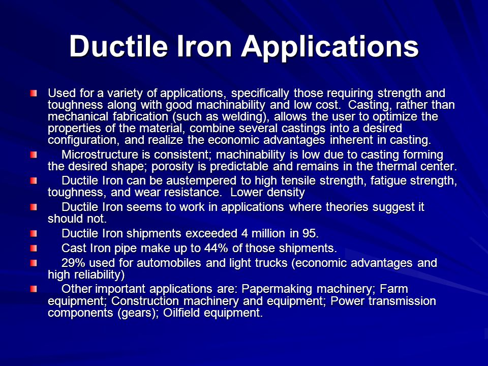 Ductile Iron Applications Used for a variety of applications, specifically those requiring strength and toughness along with good machinability and lo