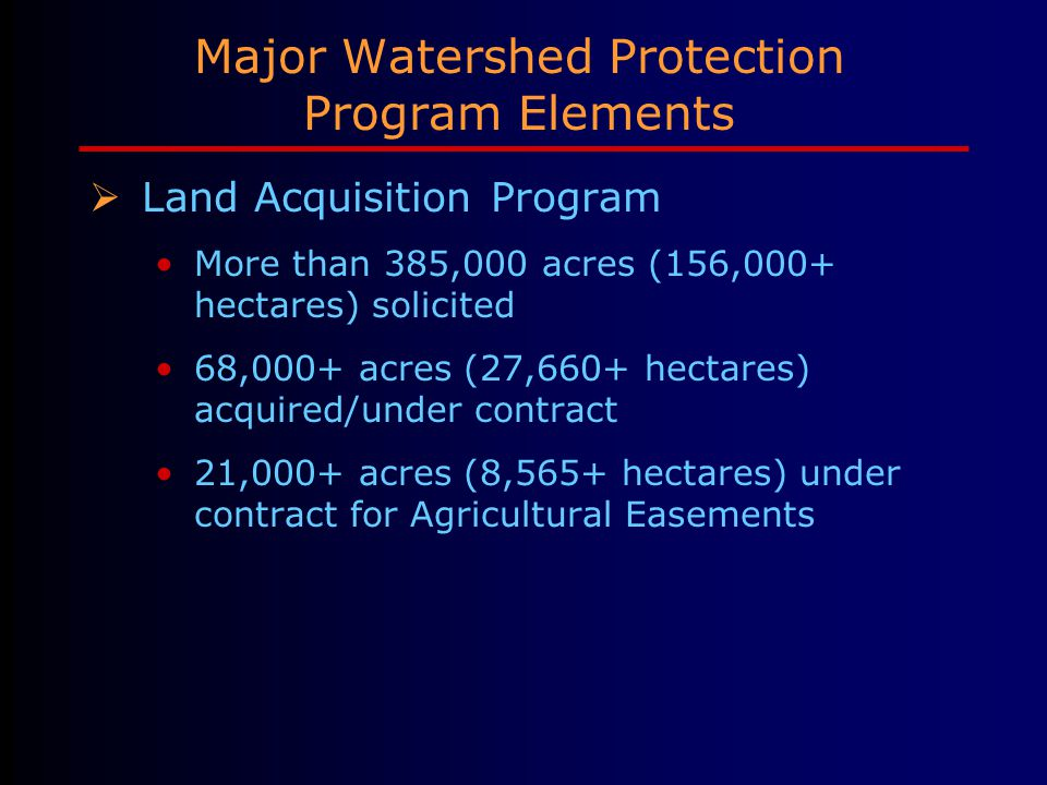 Major Watershed Protection Program Elements  Land Acquisition Program More than 385,000 acres (156,000+ hectares) solicited 68,000+ acres (27,660+ hectares) acquired/under contract 21,000+ acres (8,565+ hectares) under contract for Agricultural Easements