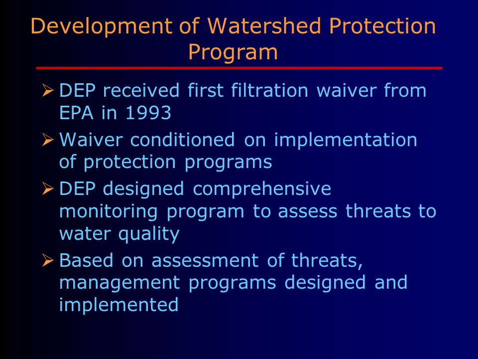 Development of Watershed Protection Program  DEP received first filtration waiver from EPA in 1993  Waiver conditioned on implementation of protection programs  DEP designed comprehensive monitoring program to assess threats to water quality  Based on assessment of threats, management programs designed and implemented