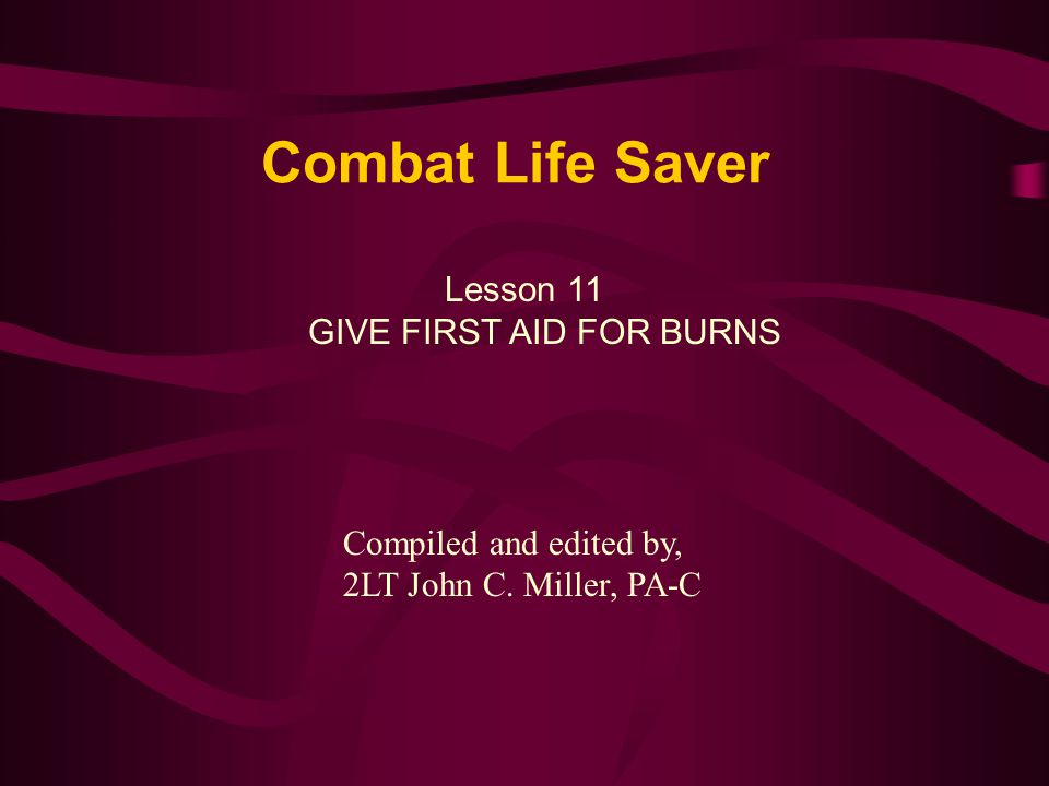 Combat Life Saver Lesson 11 GIVE FIRST AID FOR BURNS Compiled and edited by, 2LT John C.