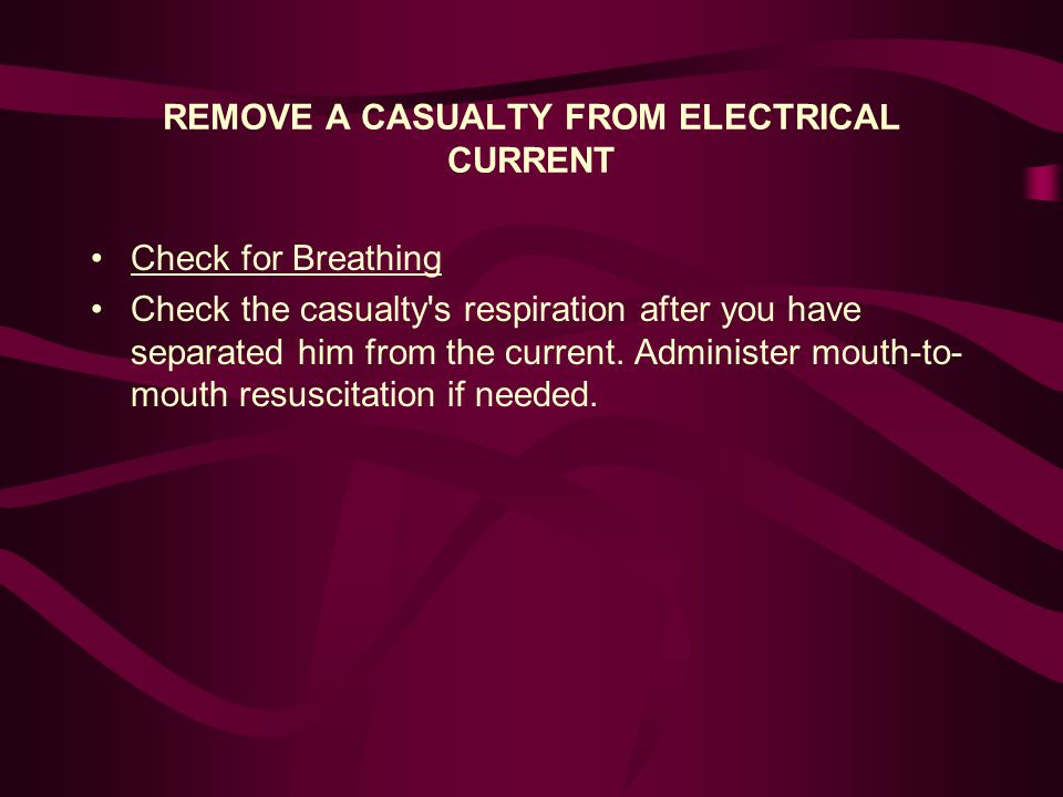 REMOVE A CASUALTY FROM ELECTRICAL CURRENT Check for Breathing Check the casualty s respiration after you have separated him from the current.
