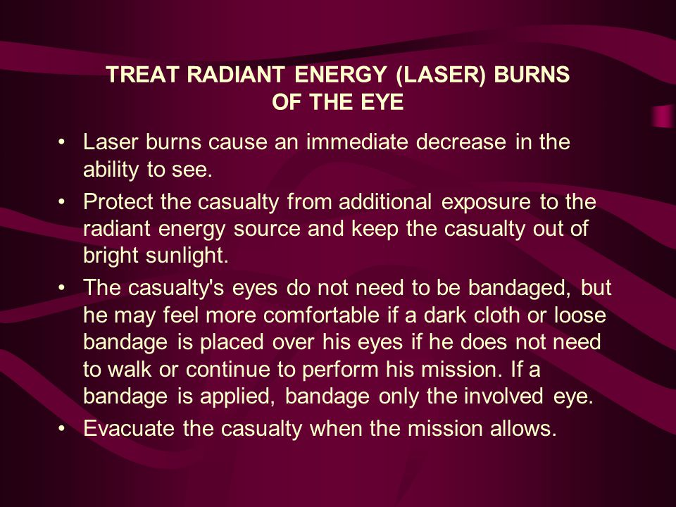 TREAT RADIANT ENERGY (LASER) BURNS OF THE EYE Laser burns cause an immediate decrease in the ability to see.