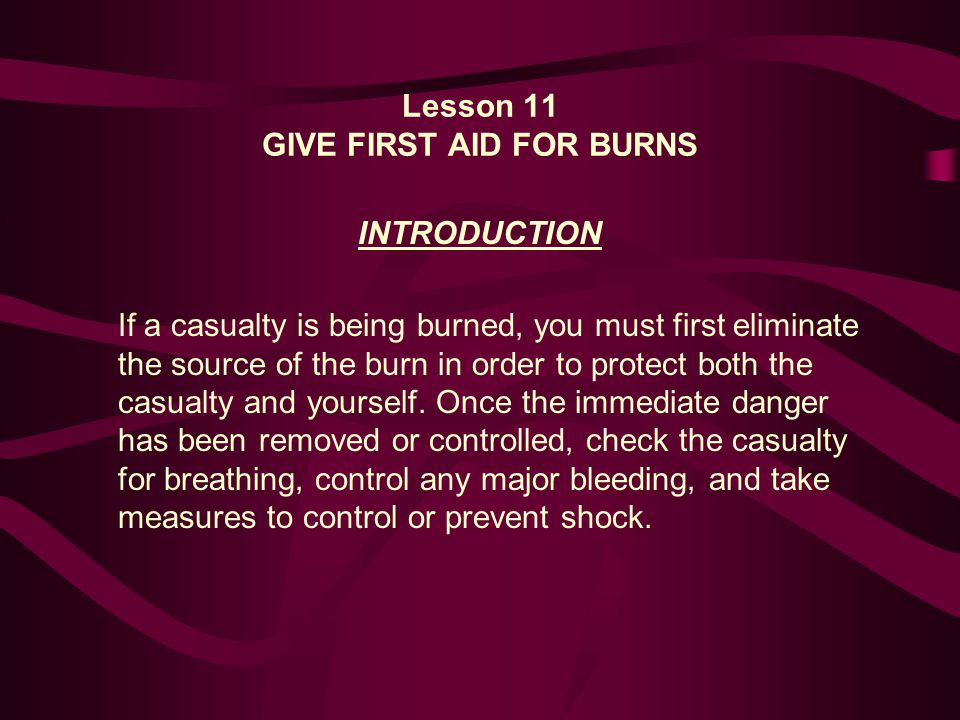 Lesson 11 GIVE FIRST AID FOR BURNS INTRODUCTION If a casualty is being burned, you must first eliminate the source of the burn in order to protect both the casualty and yourself.