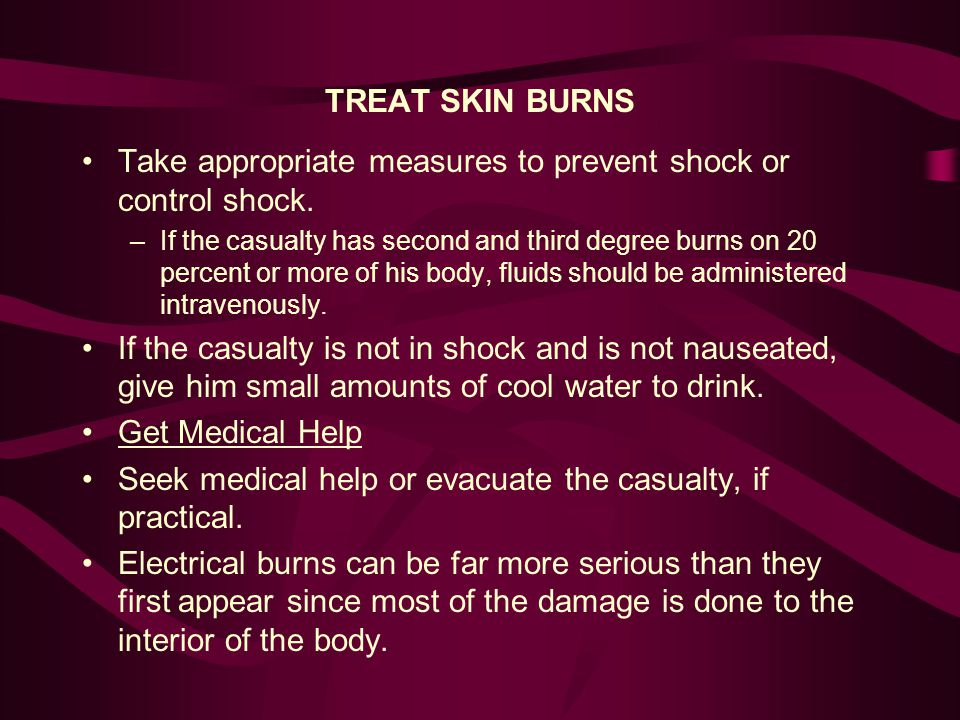 TREAT SKIN BURNS Take appropriate measures to prevent shock or control shock. –If the casualty has second and third degree burns on 20 percent or more