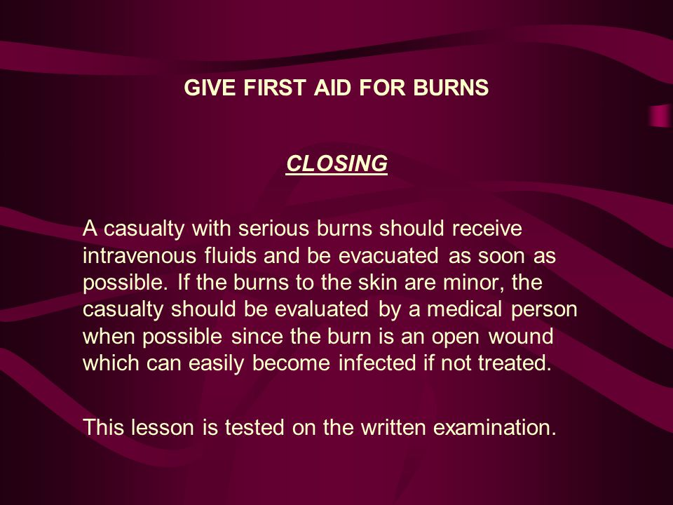 GIVE FIRST AID FOR BURNS CLOSING A casualty with serious burns should receive intravenous fluids and be evacuated as soon as possible.