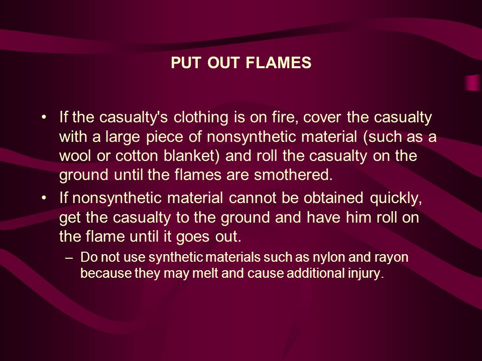 PUT OUT FLAMES If the casualty s clothing is on fire, cover the casualty with a large piece of nonsynthetic material (such as a wool or cotton blanket) and roll the casualty on the ground until the flames are smothered.