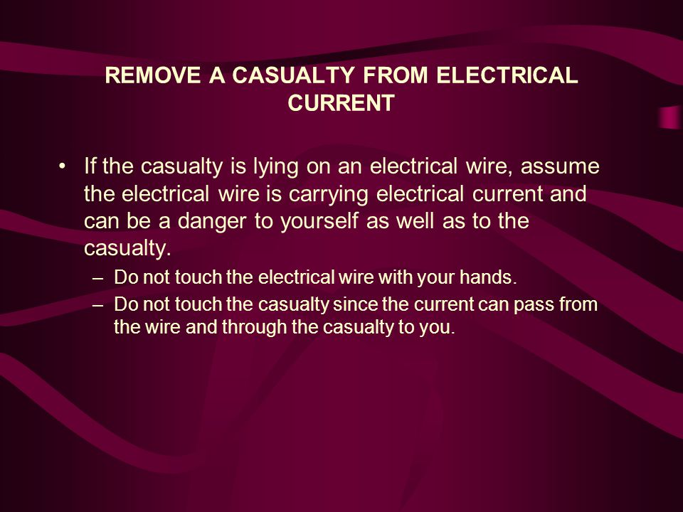 REMOVE A CASUALTY FROM ELECTRICAL CURRENT If the casualty is lying on an electrical wire, assume the electrical wire is carrying electrical current and can be a danger to yourself as well as to the casualty.