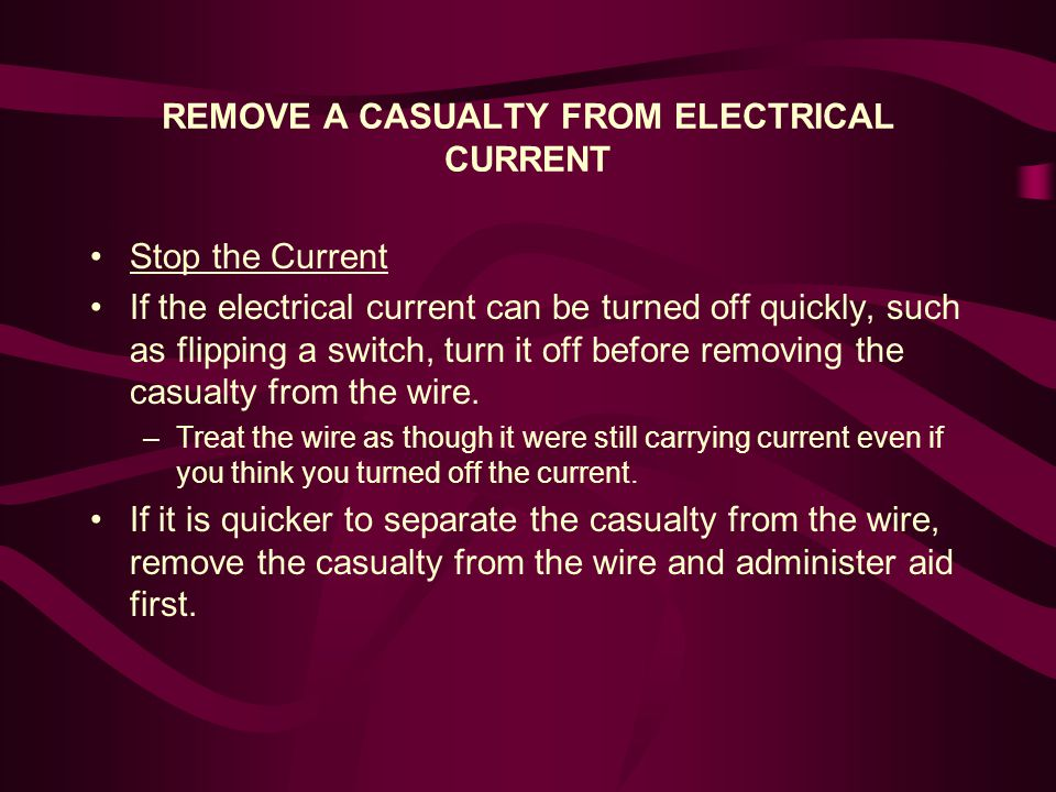REMOVE A CASUALTY FROM ELECTRICAL CURRENT Separate Casualty and Wire Two-rescuers: Slide a dry rope, dry clothing, or other material which will not readily conduct electricity under the casualty s body and lift the casualty from the wire.
