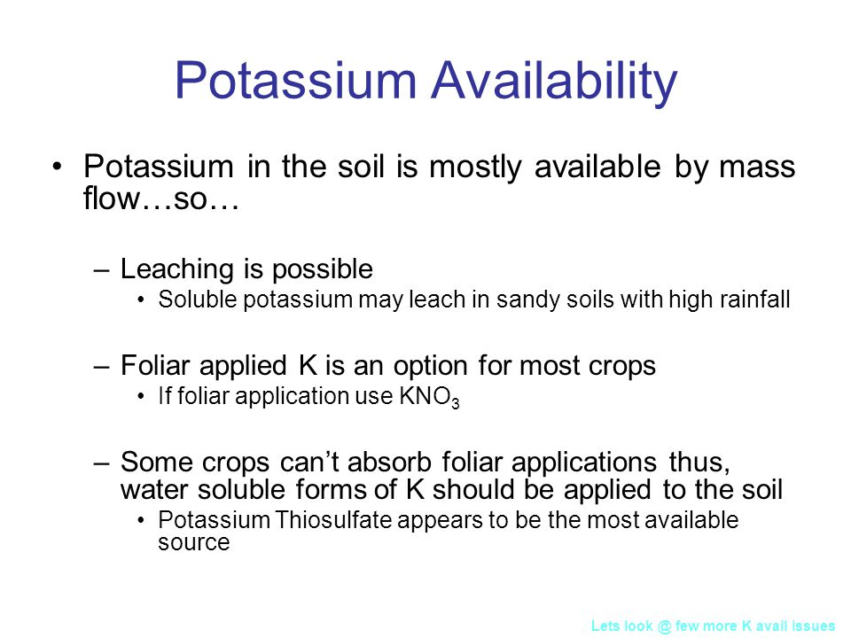 Potassium Availability Potassium in the soil is mostly available by mass flow…so… –Leaching is possible Soluble potassium may leach in sandy soils with high rainfall –Foliar applied K is an option for most crops If foliar application use KNO 3 –Some crops can't absorb foliar applications thus, water soluble forms of K should be applied to the soil Potassium Thiosulfate appears to be the most available source Lets look @ few more K avail issues